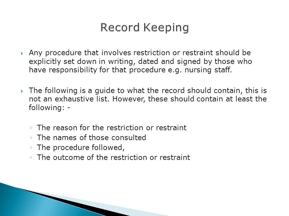  Any procedure that involves restriction or restraint should be explicitly set down in writing, dated and signed by those who have responsibility for that procedure e.g.