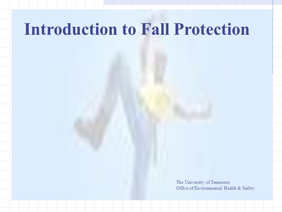 Introduction to Fall Protection The University of Tennessee Office of Environmental Health & Safety