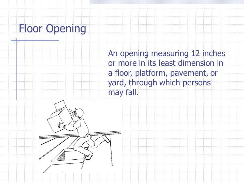 Floor Opening An opening measuring 12 inches or more in its least dimension in a floor, platform, pavement, or yard, through which persons may fall.