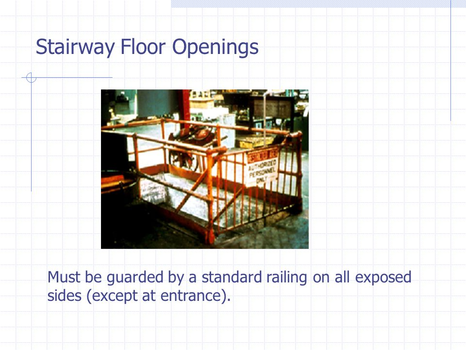 Stairway Floor Openings Must be guarded by a standard railing on all exposed sides (except at entrance).
