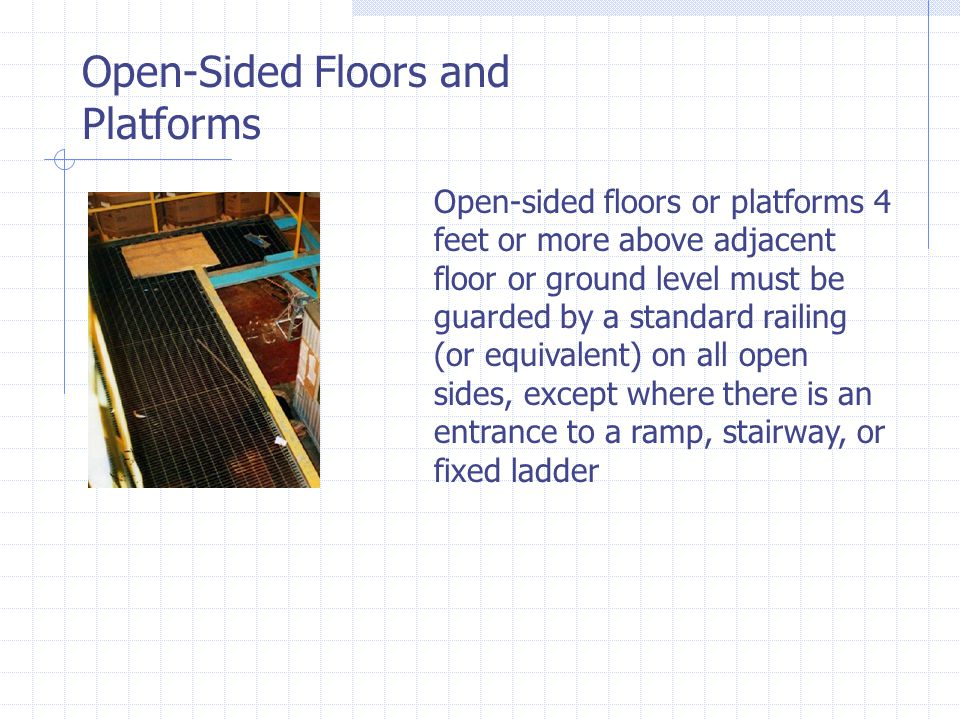 Open-Sided Floors and Platforms Open-sided floors or platforms 4 feet or more above adjacent floor or ground level must be guarded by a standard railing (or equivalent) on all open sides, except where there is an entrance to a ramp, stairway, or fixed ladder