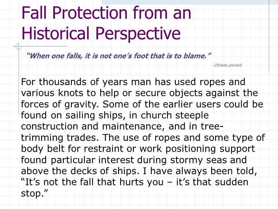 Fall Protection from an Historical Perspective When one falls, it is not one's foot that is to blame. - Chinese proverb For thousands of years man has used ropes and various knots to help or secure objects against the forces of gravity.