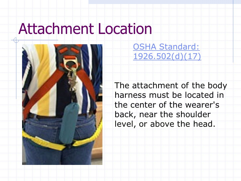 Attachment Location OSHA Standard: (d)(17) The attachment of the body harness must be located in the center of the wearer s back, near the shoulder level, or above the head.