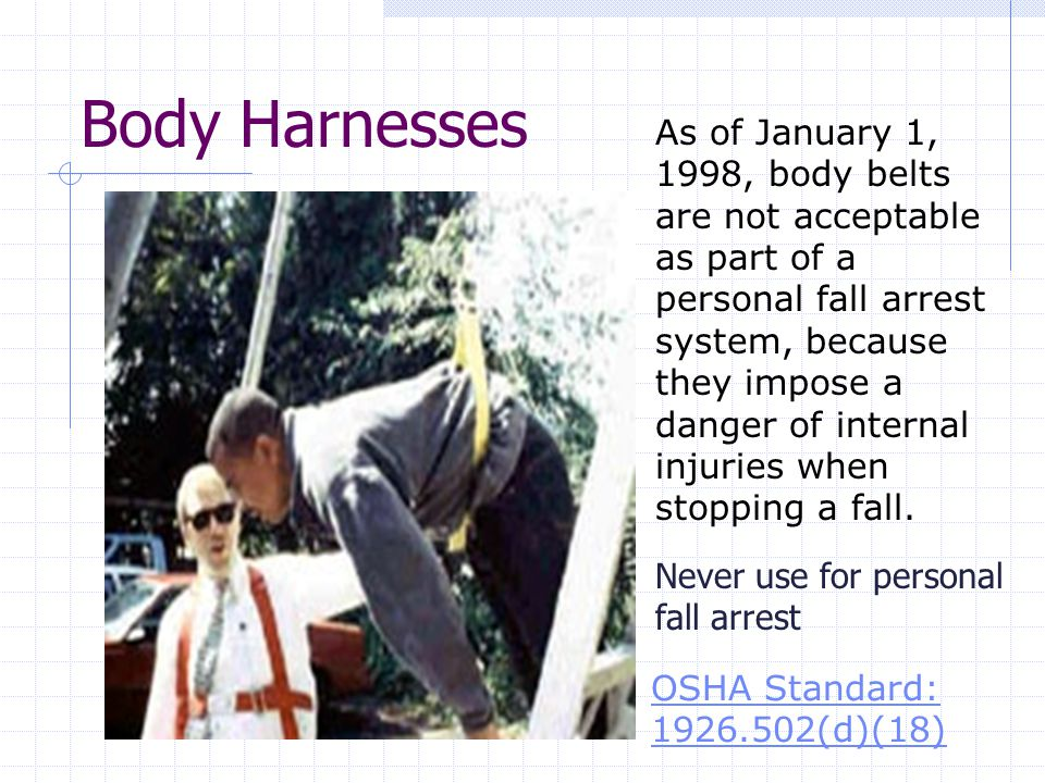 Body Harnesses OSHA Standard: (d)(18) Never use for personal fall arrest As of January 1, 1998, body belts are not acceptable as part of a personal fall arrest system, because they impose a danger of internal injuries when stopping a fall.