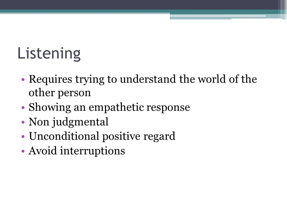 Listening Requires trying to understand the world of the other person Showing an empathetic response Non judgmental Unconditional positive regard Avoid interruptions