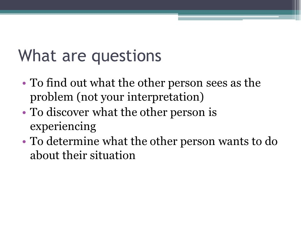 What are questions To find out what the other person sees as the problem (not your interpretation) To discover what the other person is experiencing To determine what the other person wants to do about their situation