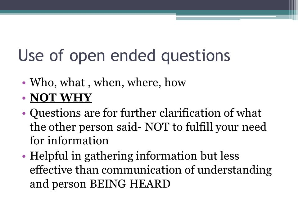 Use of open ended questions Who, what, when, where, how NOT WHY Questions are for further clarification of what the other person said- NOT to fulfill your need for information Helpful in gathering information but less effective than communication of understanding and person BEING HEARD
