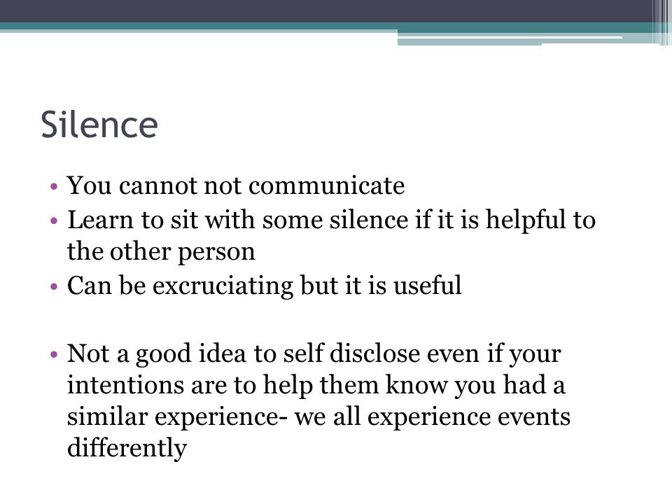 Silence You cannot not communicate Learn to sit with some silence if it is helpful to the other person Can be excruciating but it is useful Not a good idea to self disclose even if your intentions are to help them know you had a similar experience- we all experience events differently