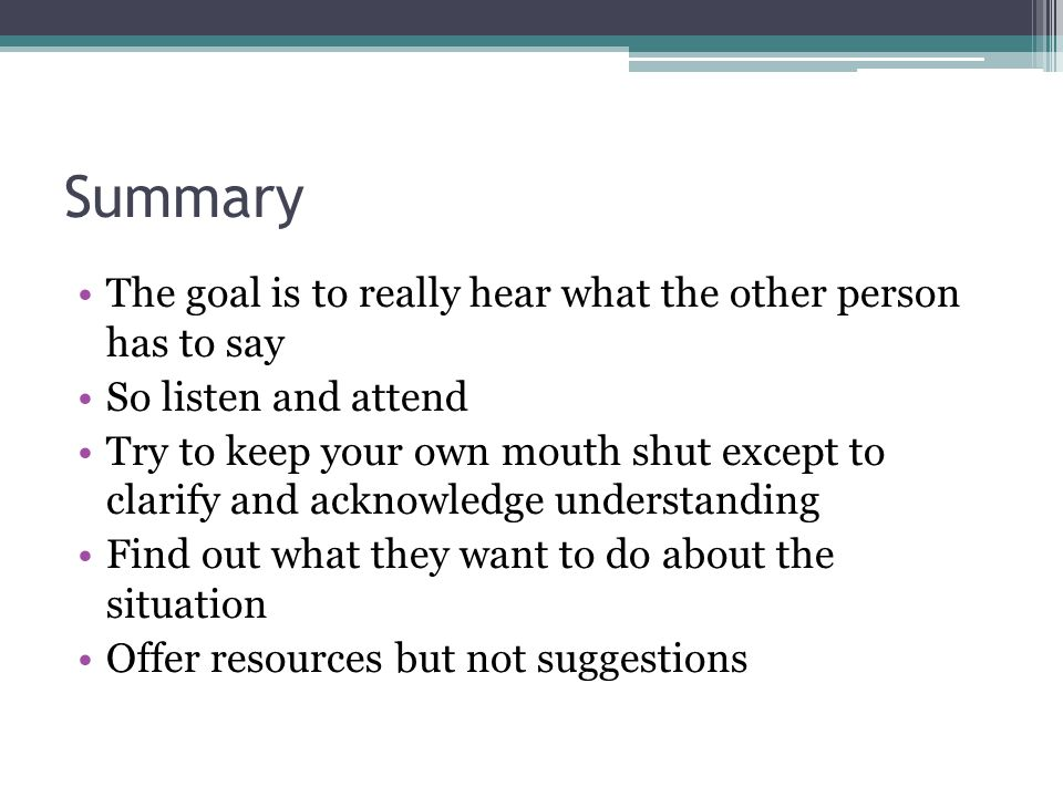 Summary The goal is to really hear what the other person has to say So listen and attend Try to keep your own mouth shut except to clarify and acknowledge understanding Find out what they want to do about the situation Offer resources but not suggestions
