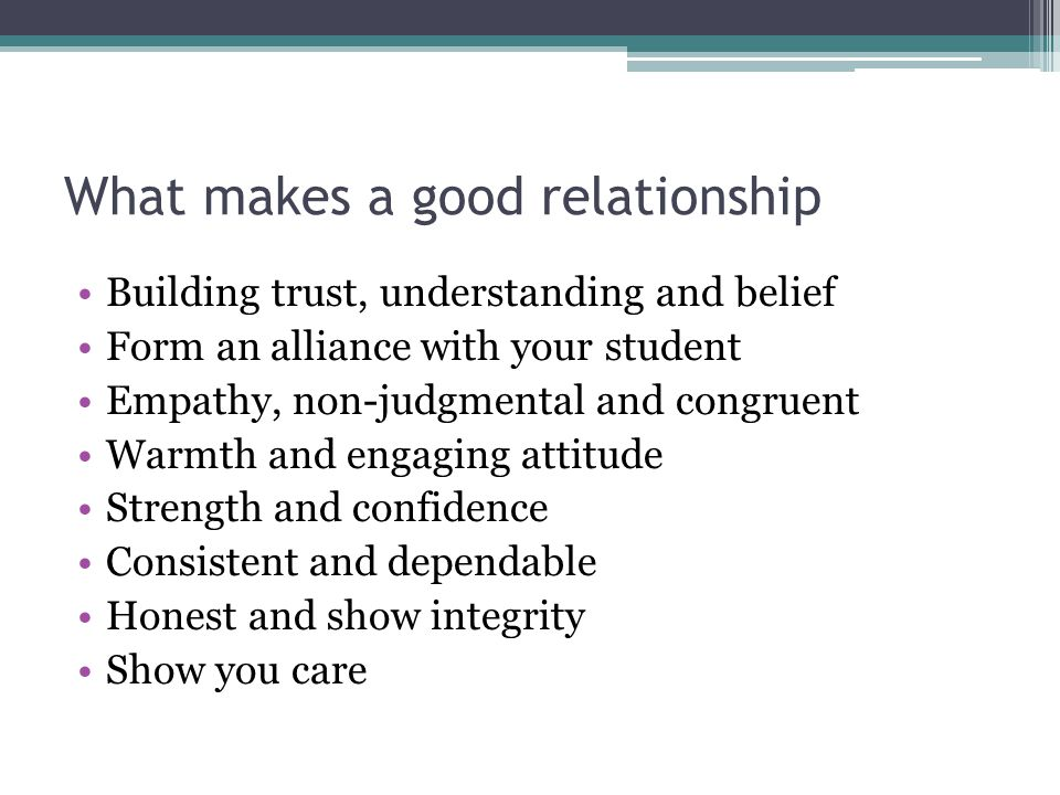 What makes a good relationship Building trust, understanding and belief Form an alliance with your student Empathy, non-judgmental and congruent Warmth and engaging attitude Strength and confidence Consistent and dependable Honest and show integrity Show you care