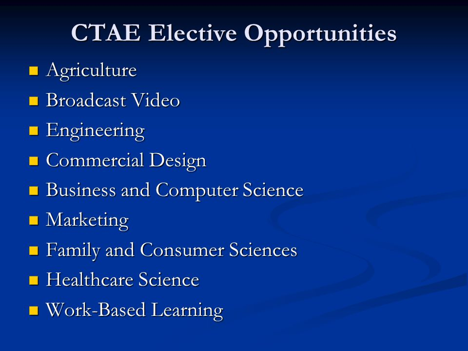 CTAE Elective Opportunities Agriculture Agriculture Broadcast Video Broadcast Video Engineering Engineering Commercial Design Commercial Design Business and Computer Science Business and Computer Science Marketing Marketing Family and Consumer Sciences Family and Consumer Sciences Healthcare Science Healthcare Science Work-Based Learning Work-Based Learning
