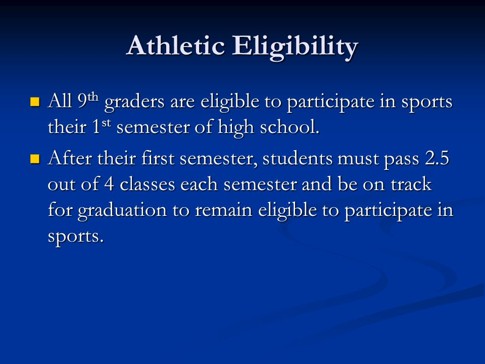 Athletic Eligibility All 9 th graders are eligible to participate in sports their 1 st semester of high school.