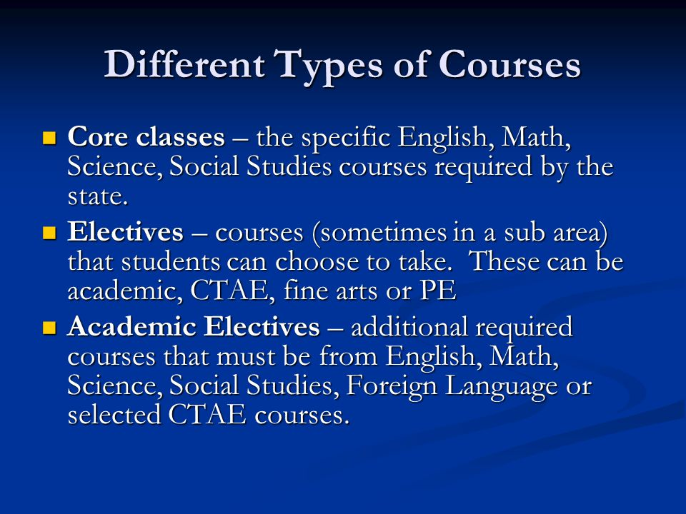 Different Types of Courses Core classes – the specific English, Math, Science, Social Studies courses required by the state.