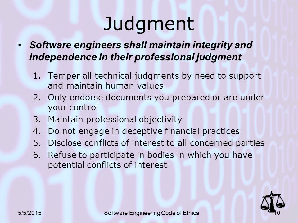 5/5/2015Software Engineering Code of Ethics10 Judgment Software engineers shall maintain integrity and independence in their professional judgment 1.Temper all technical judgments by need to support and maintain human values 2.Only endorse documents you prepared or are under your control 3.Maintain professional objectivity 4.Do not engage in deceptive financial practices 5.Disclose conflicts of interest to all concerned parties 6.Refuse to participate in bodies in which you have potential conflicts of interest
