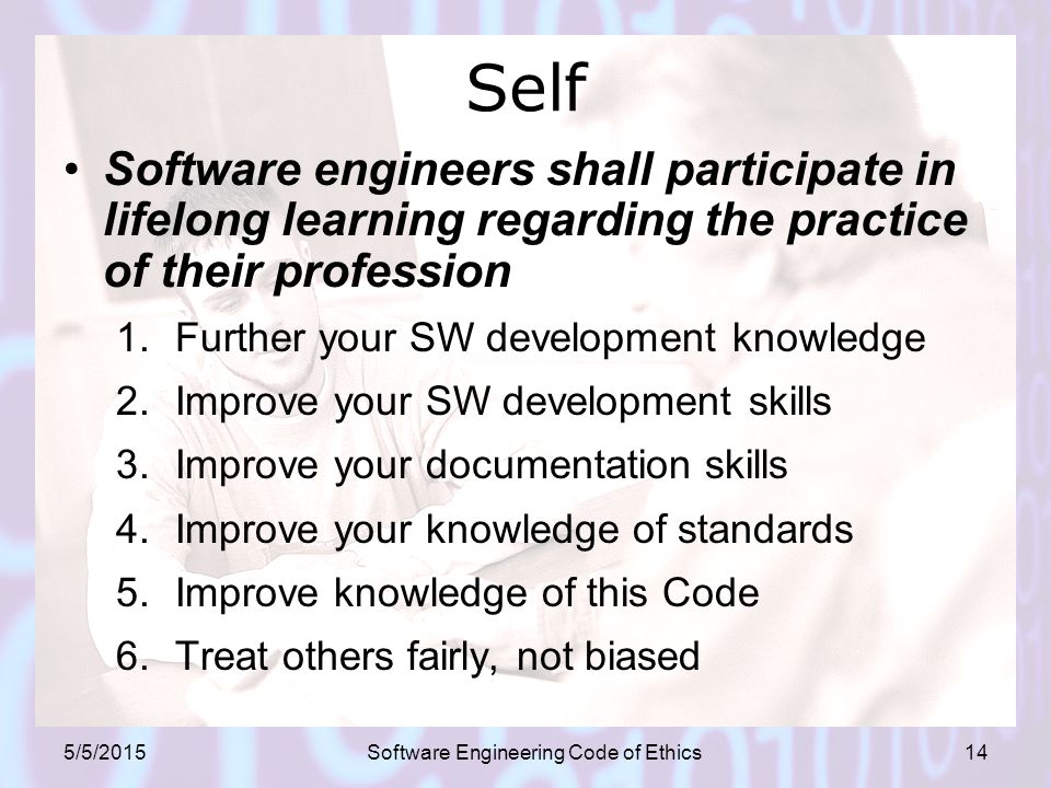 5/5/2015Software Engineering Code of Ethics14 Self Software engineers shall participate in lifelong learning regarding the practice of their profession 1.Further your SW development knowledge 2.Improve your SW development skills 3.Improve your documentation skills 4.Improve your knowledge of standards 5.Improve knowledge of this Code 6.Treat others fairly, not biased