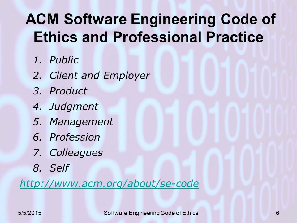 ACM Software Engineering Code of Ethics and Professional Practice 1.Public 2.Client and Employer 3.Product 4.Judgment 5.Management 6.Profession 7.Colleagues 8.Self   5/5/2015Software Engineering Code of Ethics6