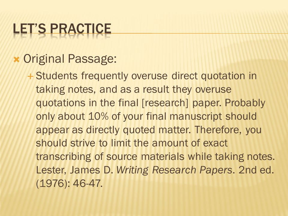 Original Passage:  Students frequently overuse direct quotation in taking notes, and as a result they overuse quotations in the final [research] paper.