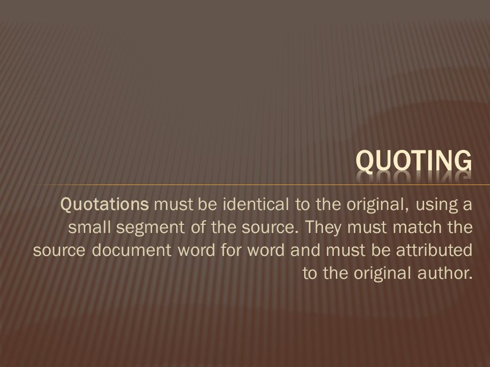 Quotations must be identical to the original, using a small segment of the source.
