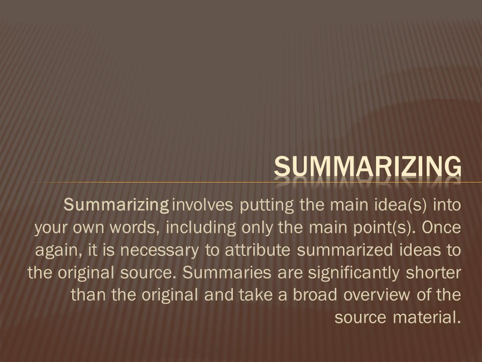 Summarizing involves putting the main idea(s) into your own words, including only the main point(s).