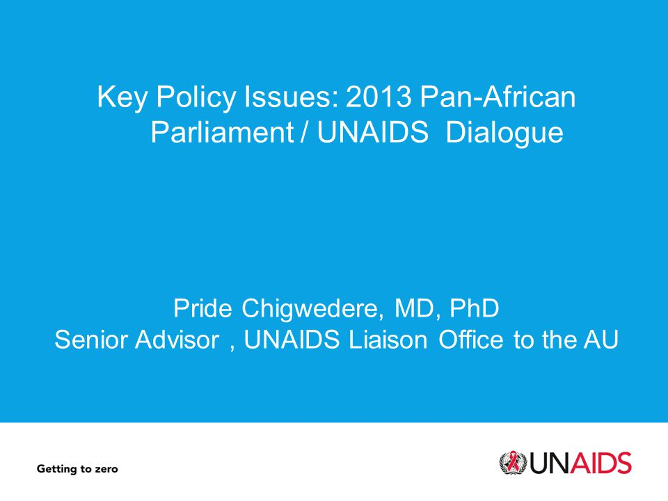 Key Policy Issues: 2013 Pan-African Parliament / UNAIDS Dialogue Pride Chigwedere, MD, PhD Senior Advisor, UNAIDS Liaison Office to the AU
