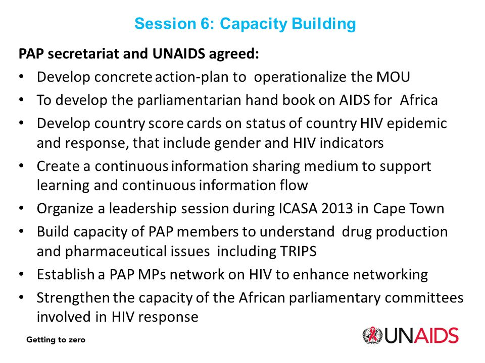 PAP secretariat and UNAIDS agreed: Develop concrete action-plan to operationalize the MOU To develop the parliamentarian hand book on AIDS for Africa Develop country score cards on status of country HIV epidemic and response, that include gender and HIV indicators Create a continuous information sharing medium to support learning and continuous information flow Organize a leadership session during ICASA 2013 in Cape Town Build capacity of PAP members to understand drug production and pharmaceutical issues including TRIPS Establish a PAP MPs network on HIV to enhance networking Strengthen the capacity of the African parliamentary committees involved in HIV response Session 6: Capacity Building