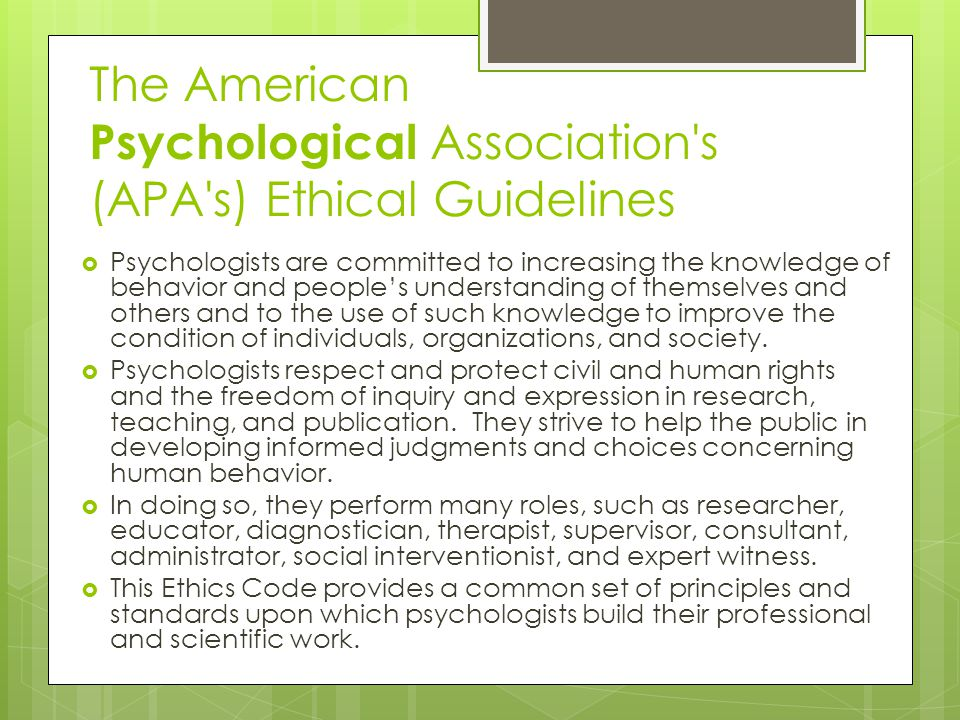 The American Psychological Association s (APA s) Ethical Guidelines  Psychologists are committed to increasing the knowledge of behavior and people's understanding of themselves and others and to the use of such knowledge to improve the condition of individuals, organizations, and society.