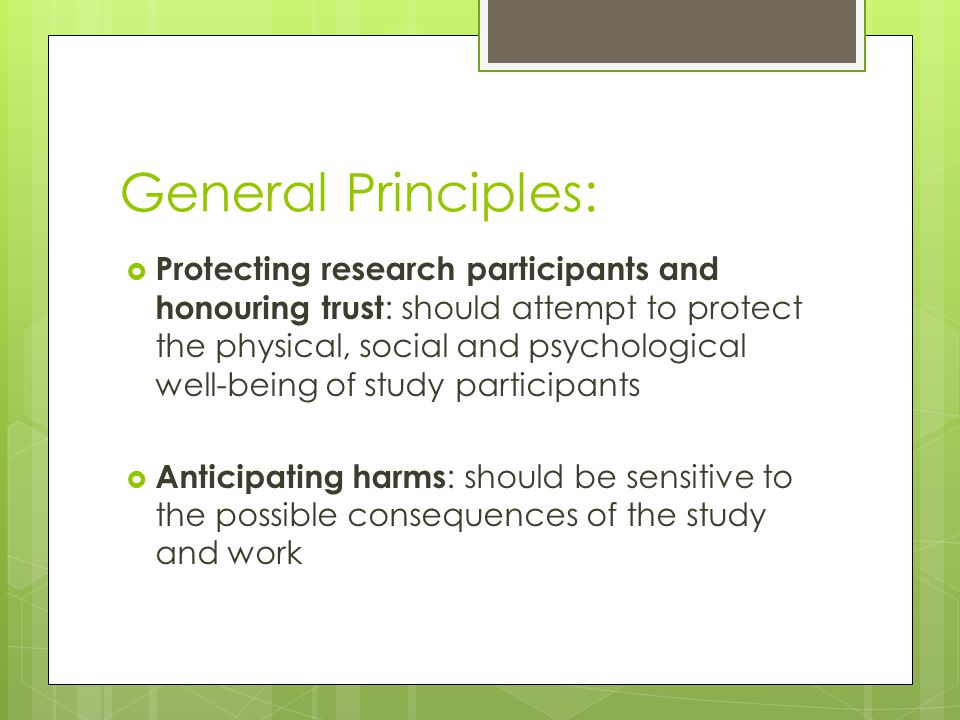 General Principles:  Protecting research participants and honouring trust : should attempt to protect the physical, social and psychological well-being of study participants  Anticipating harms : should be sensitive to the possible consequences of the study and work