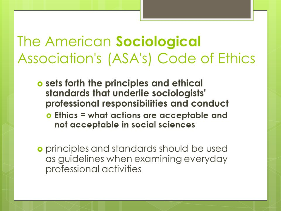 The American Sociological Association s (ASA s) Code of Ethics  sets forth the principles and ethical standards that underlie sociologists professional responsibilities and conduct  Ethics = what actions are acceptable and not acceptable in social sciences  principles and standards should be used as guidelines when examining everyday professional activities