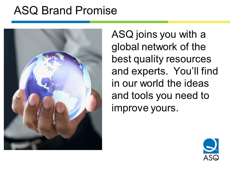 ASQ Brand Promise ASQ joins you with a global network of the best quality resources and experts.