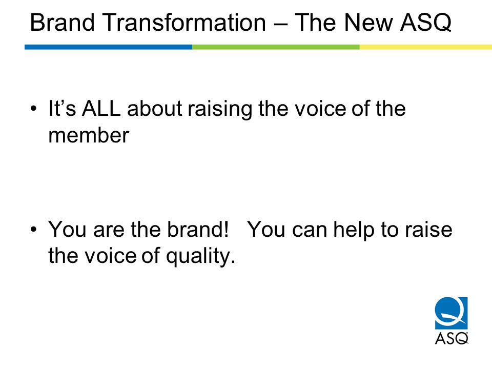 Brand Transformation – The New ASQ It's ALL about raising the voice of the member You are the brand.