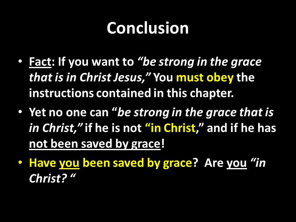 Conclusion Fact: If you want to be strong in the grace that is in Christ Jesus, You must obey the instructions contained in this chapter.