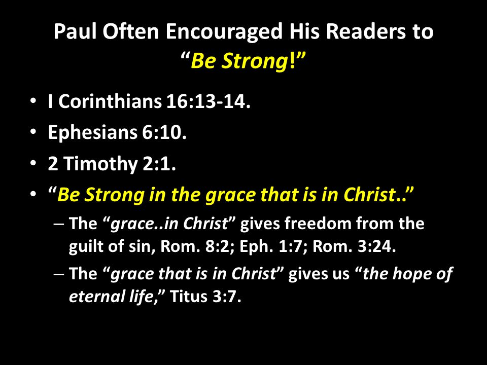 Paul Often Encouraged His Readers to Be Strong! I Corinthians 16:13-14.