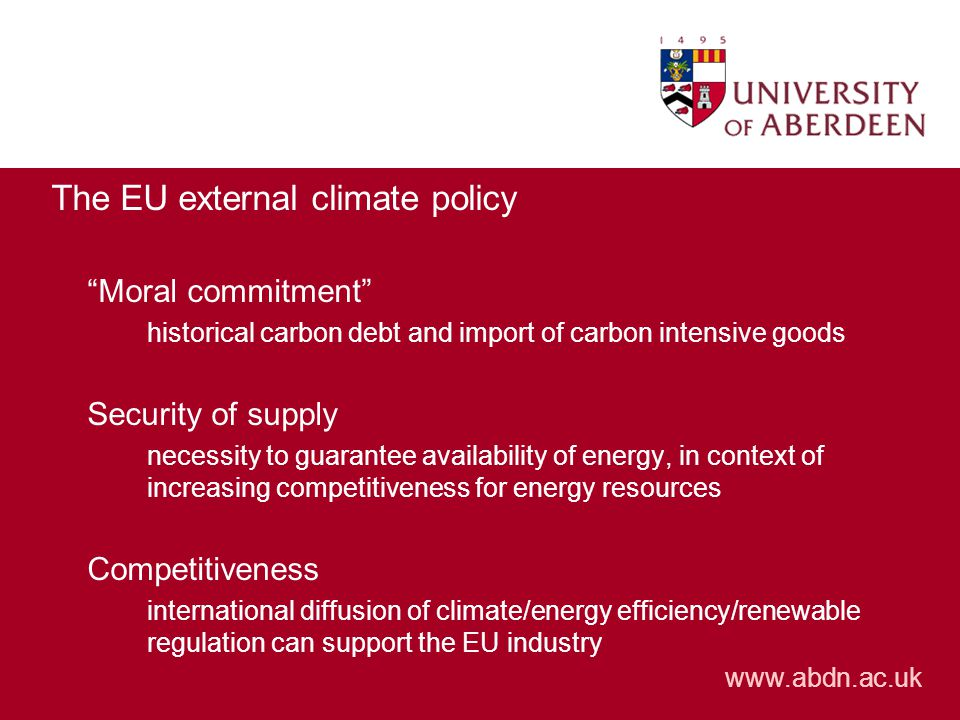 The EU external climate policy Moral commitment historical carbon debt and import of carbon intensive goods Security of supply necessity to guarantee availability of energy, in context of increasing competitiveness for energy resources Competitiveness international diffusion of climate/energy efficiency/renewable regulation can support the EU industry