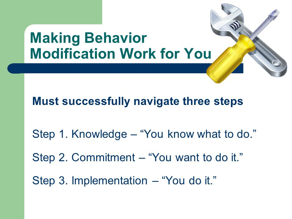 Making Behavior Modification Work for You Must successfully navigate three steps Step 1.