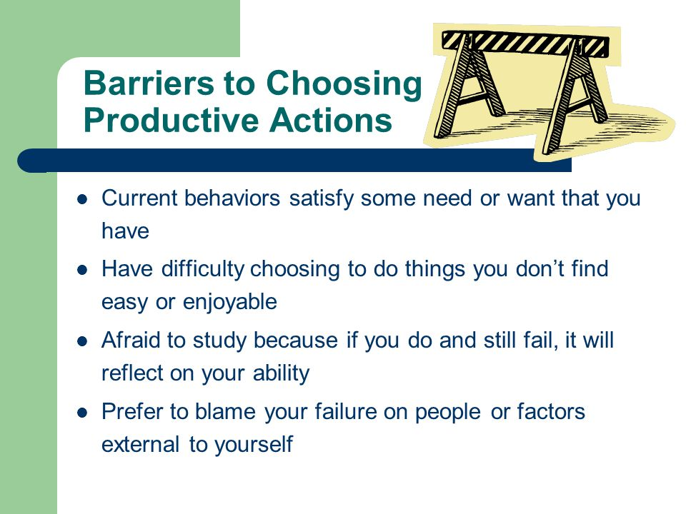 Barriers to Choosing Productive Actions Current behaviors satisfy some need or want that you have Have difficulty choosing to do things you don't find easy or enjoyable Afraid to study because if you do and still fail, it will reflect on your ability Prefer to blame your failure on people or factors external to yourself
