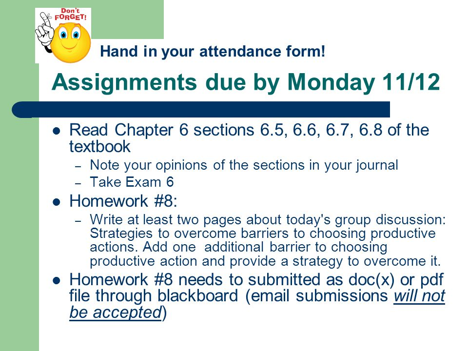 Assignments due by Monday 11/12 Read Chapter 6 sections 6.5, 6.6, 6.7, 6.8 of the textbook – Note your opinions of the sections in your journal – Take Exam 6 Homework #8: – Write at least two pages about today s group discussion: Strategies to overcome barriers to choosing productive actions.