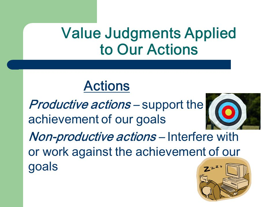Value Judgments Applied to Our Actions Actions Productive actions – support the achievement of our goals Non-productive actions – Interfere with or work against the achievement of our goals