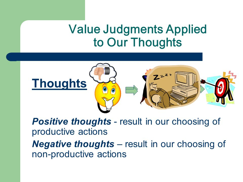 Thoughts Positive thoughts - result in our choosing of productive actions Negative thoughts – result in our choosing of non-productive actions Value Judgments Applied to Our Thoughts