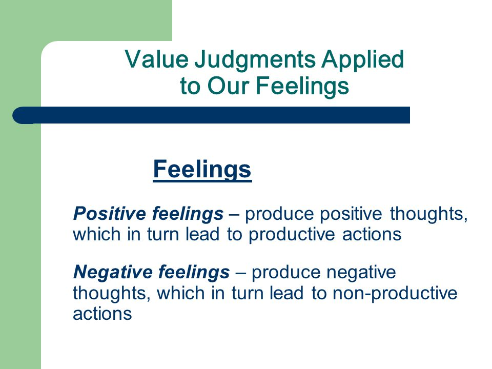 Value Judgments Applied to Our Feelings Feelings Positive feelings – produce positive thoughts, which in turn lead to productive actions Negative feelings – produce negative thoughts, which in turn lead to non-productive actions