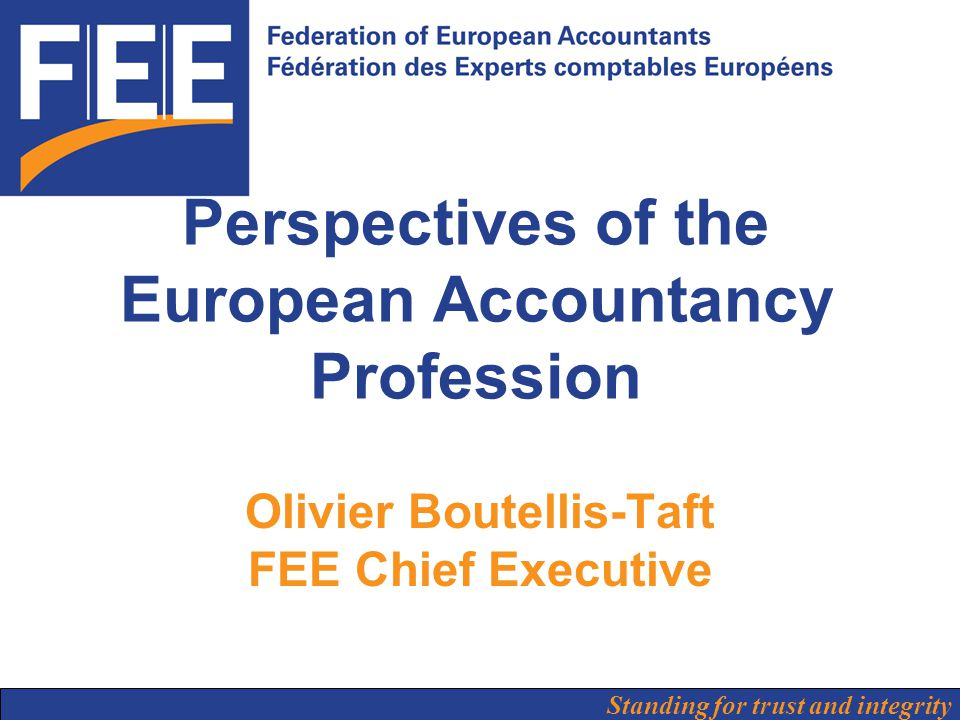 Standing for trust and integrity Perspectives of the European Accountancy Profession Olivier Boutellis-Taft FEE Chief Executive