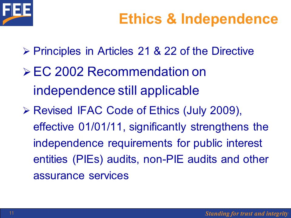 Standing for trust and integrity 11 Ethics & Independence  Principles in Articles 21 & 22 of the Directive  EC 2002 Recommendation on independence still applicable  Revised IFAC Code of Ethics (July 2009), effective 01/01/11, significantly strengthens the independence requirements for public interest entities (PIEs) audits, non-PIE audits and other assurance services