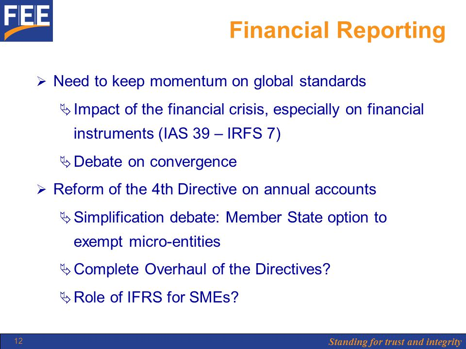 Standing for trust and integrity 12 Financial Reporting  Need to keep momentum on global standards  Impact of the financial crisis, especially on financial instruments (IAS 39 – IRFS 7)  Debate on convergence  Reform of the 4th Directive on annual accounts  Simplification debate: Member State option to exempt micro-entities  Complete Overhaul of the Directives.