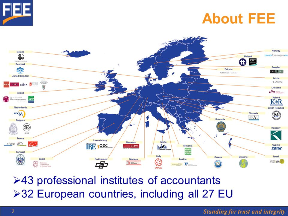 Standing for trust and integrity 3 About FEE  43 professional institutes of accountants  32 European countries, including all 27 EU