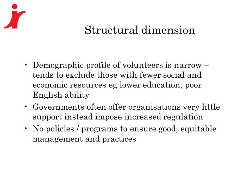 Structural dimension Demographic profile of volunteers is narrow – tends to exclude those with fewer social and economic resources eg lower education, poor English ability Governments often offer organisations very little support instead impose increased regulation No policies / programs to ensure good, equitable management and practices
