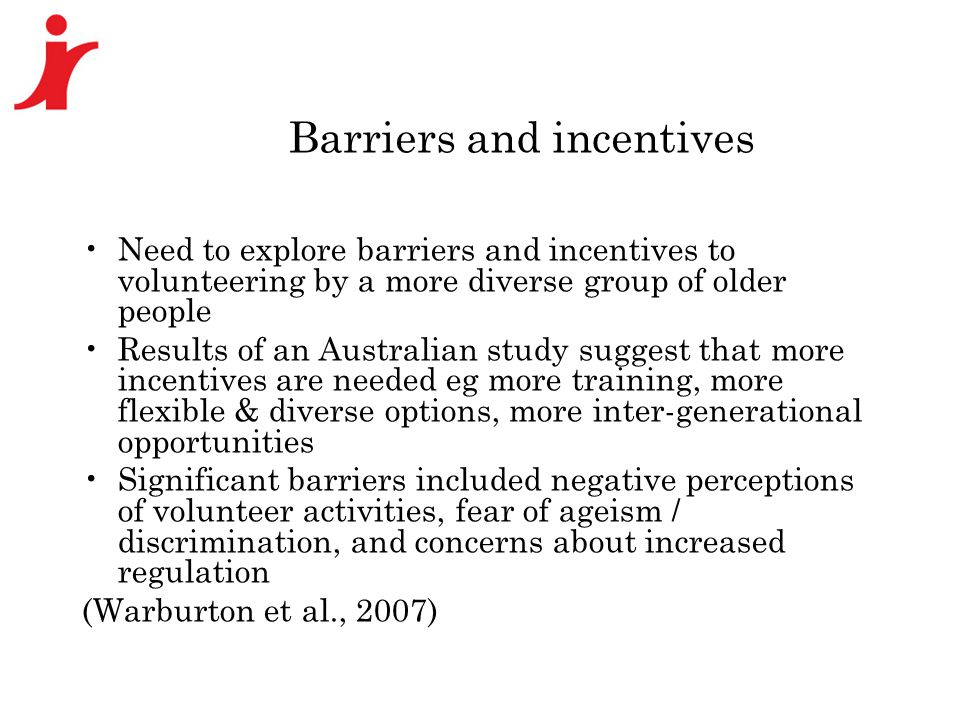 Barriers and incentives Need to explore barriers and incentives to volunteering by a more diverse group of older people Results of an Australian study suggest that more incentives are needed eg more training, more flexible & diverse options, more inter-generational opportunities Significant barriers included negative perceptions of volunteer activities, fear of ageism / discrimination, and concerns about increased regulation (Warburton et al., 2007)