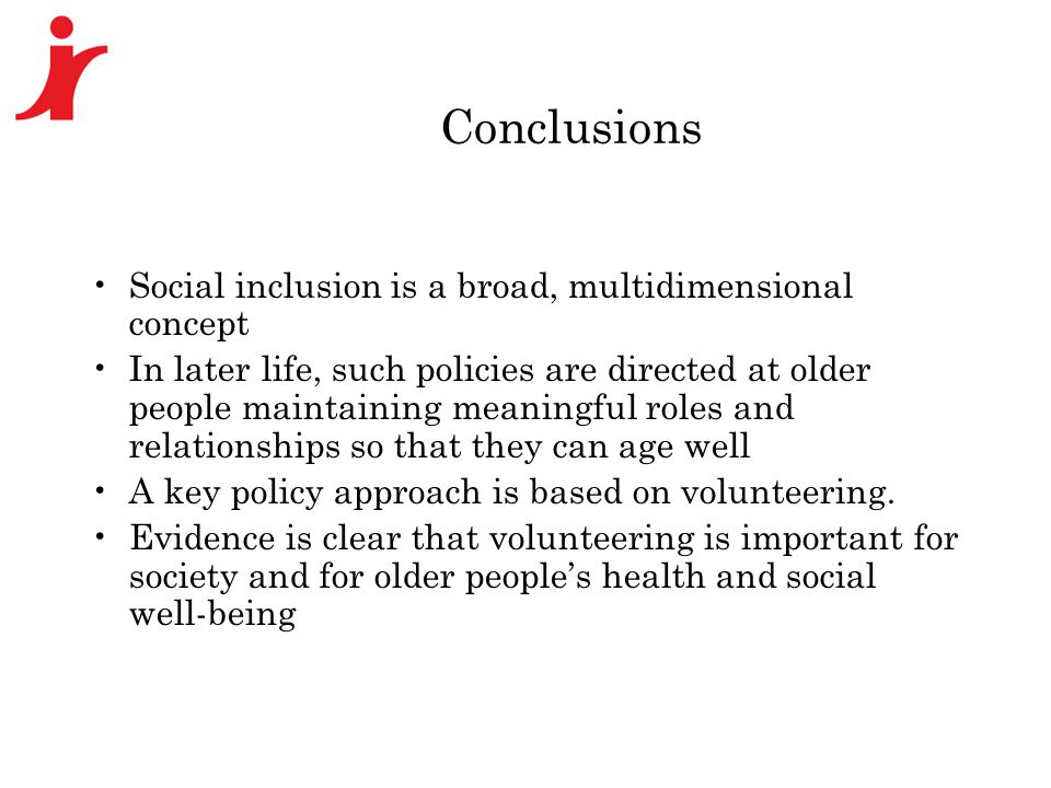 Conclusions Social inclusion is a broad, multidimensional concept In later life, such policies are directed at older people maintaining meaningful roles and relationships so that they can age well A key policy approach is based on volunteering.