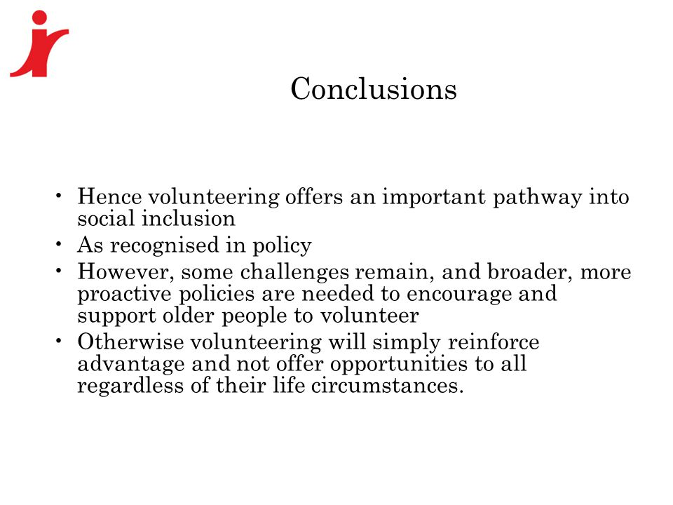 Conclusions Hence volunteering offers an important pathway into social inclusion As recognised in policy However, some challenges remain, and broader, more proactive policies are needed to encourage and support older people to volunteer Otherwise volunteering will simply reinforce advantage and not offer opportunities to all regardless of their life circumstances.