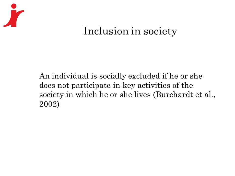Inclusion in society An individual is socially excluded if he or she does not participate in key activities of the society in which he or she lives (Burchardt et al., 2002)