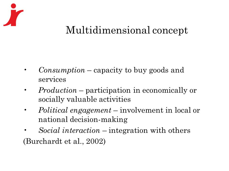 Multidimensional concept Consumption – capacity to buy goods and services Production – participation in economically or socially valuable activities Political engagement – involvement in local or national decision-making Social interaction – integration with others (Burchardt et al., 2002)