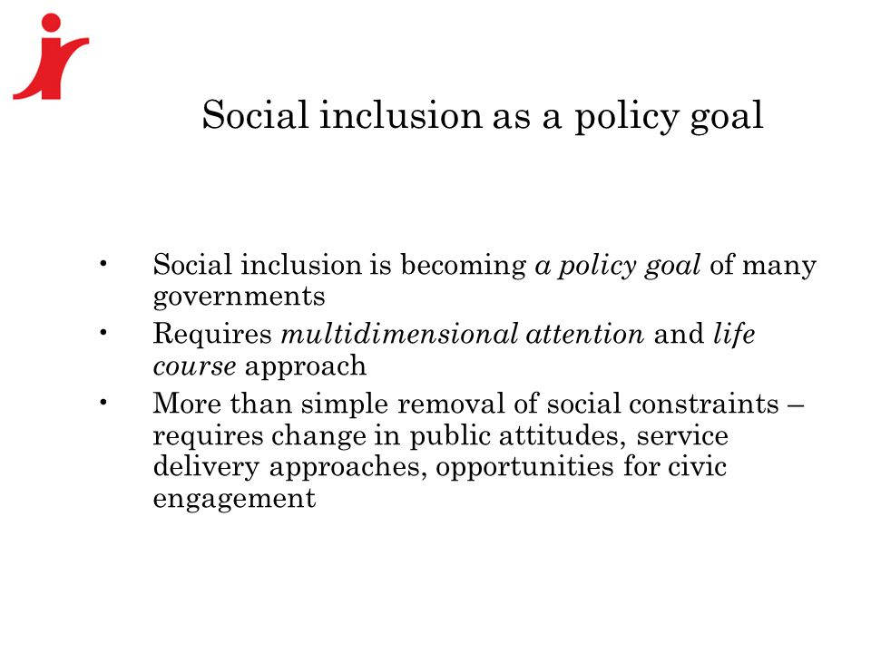 Social inclusion as a policy goal Social inclusion is becoming a policy goal of many governments Requires multidimensional attention and life course approach More than simple removal of social constraints – requires change in public attitudes, service delivery approaches, opportunities for civic engagement